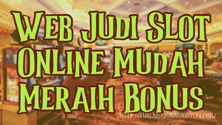 Web Judi Slot Online Mudah Meraih Bonus